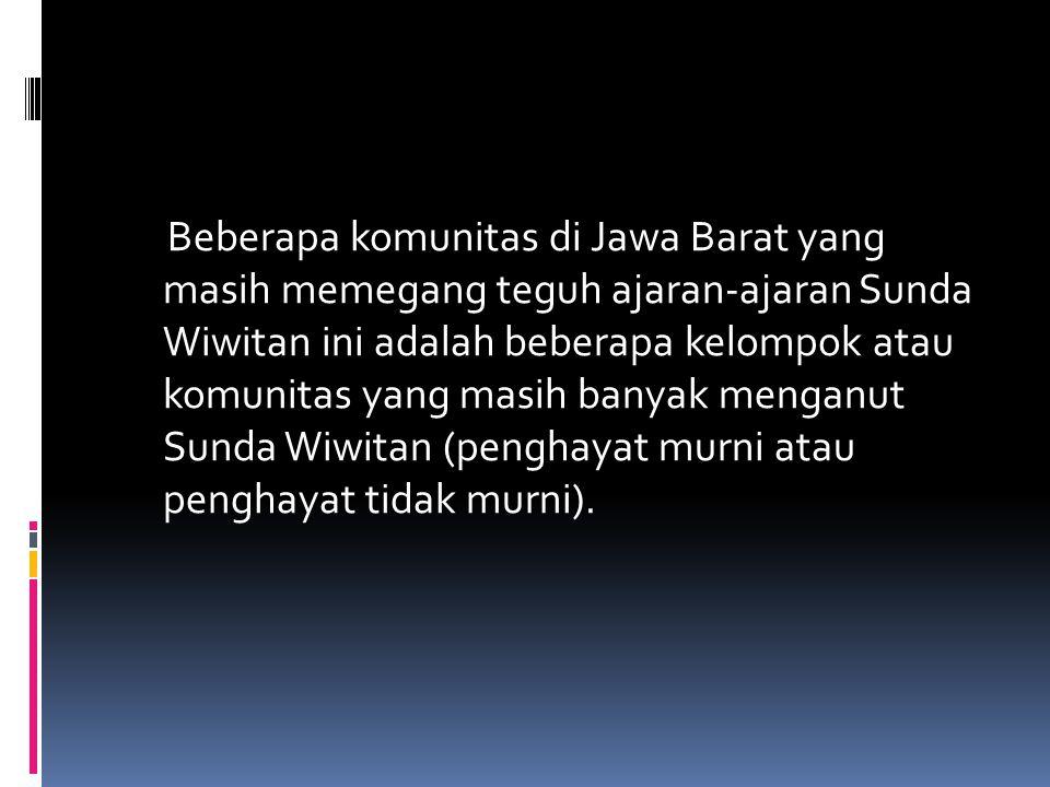 Beberapa komunitas di Jawa Barat yang masih memegang teguh ajaran-ajaran Sunda Wiwitan ini adalah beberapa kelompok atau komunitas yang masih banyak m