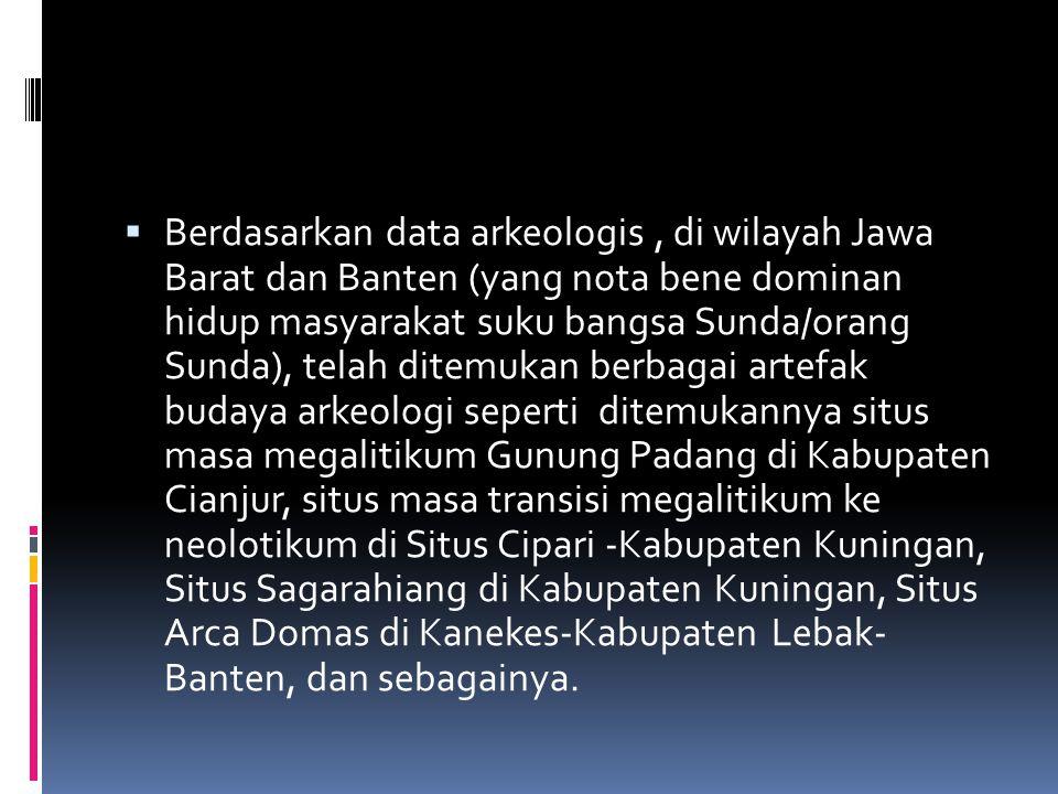  Berdasarkan data arkeologis, di wilayah Jawa Barat dan Banten (yang nota bene dominan hidup masyarakat suku bangsa Sunda/orang Sunda), telah ditemuk