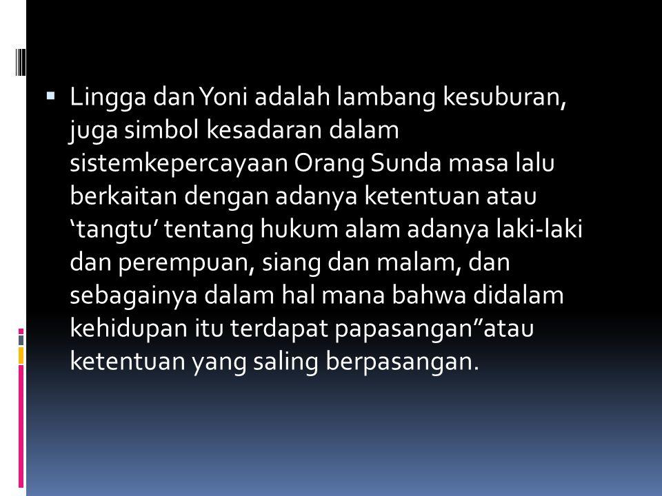  Lingga dan Yoni adalah lambang kesuburan, juga simbol kesadaran dalam sistemkepercayaan Orang Sunda masa lalu berkaitan dengan adanya ketentuan atau