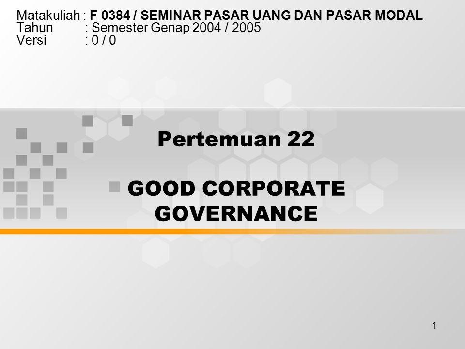 1 Pertemuan 22 GOOD CORPORATE GOVERNANCE Matakuliah : F 0384 / SEMINAR PASAR UANG DAN PASAR MODAL Tahun : Semester Genap 2004 / 2005 Versi : 0 / 0