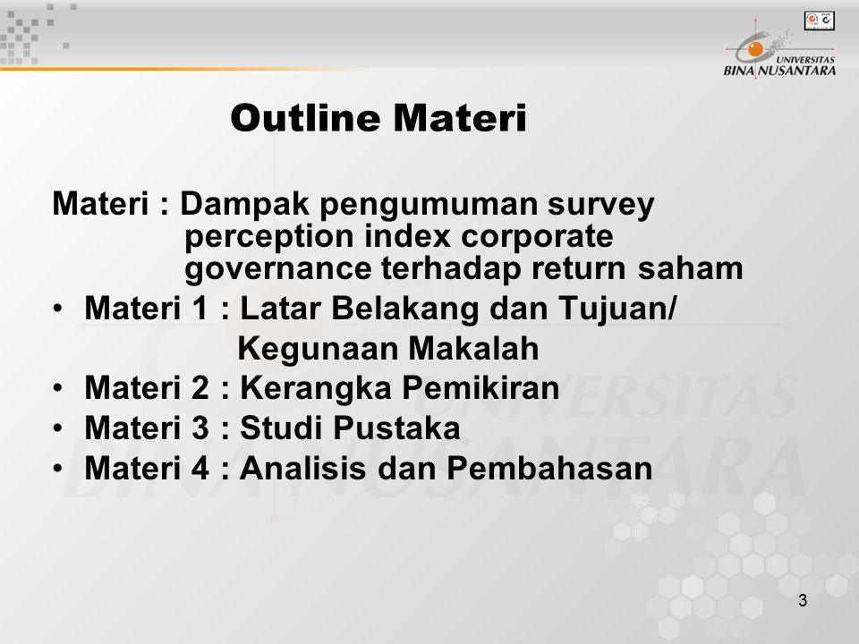 3 Outline Materi Materi : Dampak pengumuman survey perception index corporate governance terhadap return saham Materi 1 : Latar Belakang dan Tujuan/ Kegunaan Makalah Materi 2 : Kerangka Pemikiran Materi 3 : Studi Pustaka Materi 4 : Analisis dan Pembahasan
