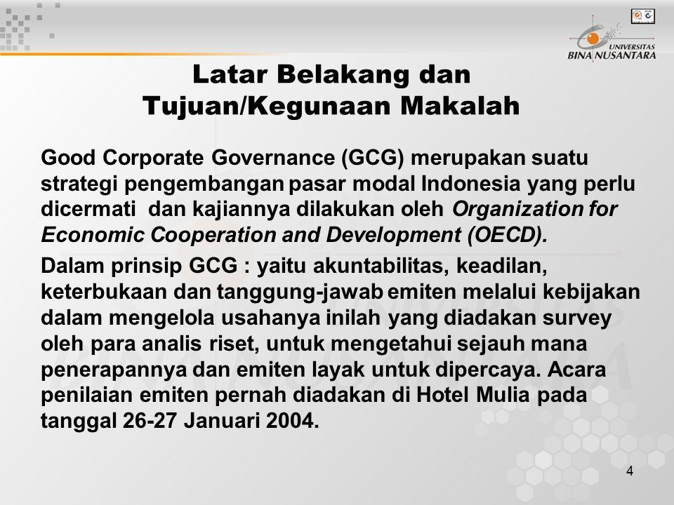4 Latar Belakang dan Tujuan/Kegunaan Makalah Good Corporate Governance (GCG) merupakan suatu strategi pengembangan pasar modal Indonesia yang perlu dicermati dan kajiannya dilakukan oleh Organization for Economic Cooperation and Development (OECD).