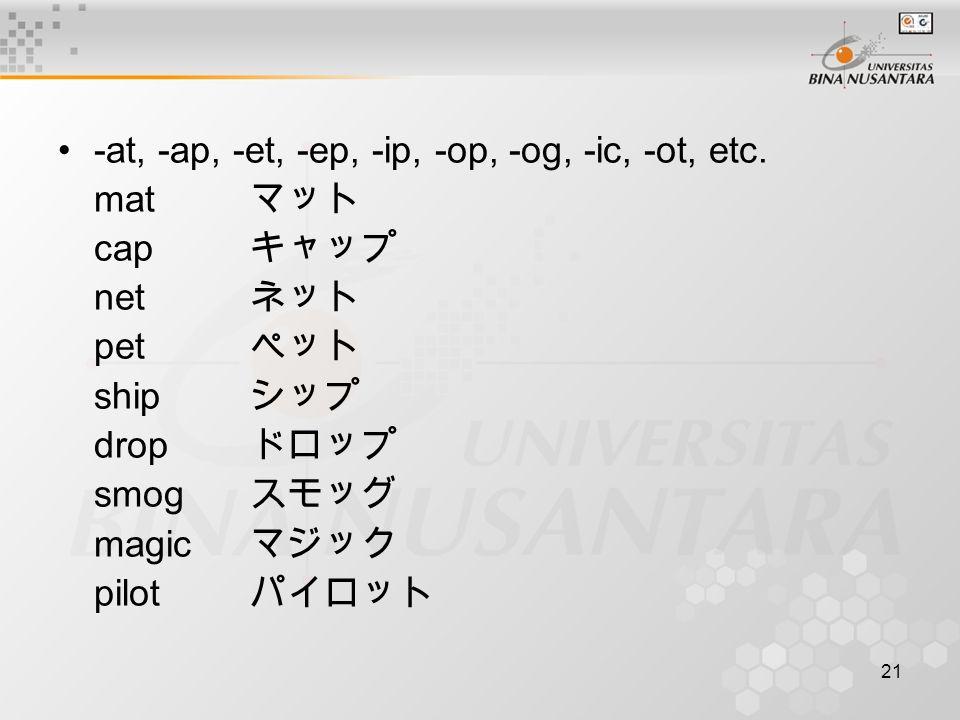21 -at, -ap, -et, -ep, -ip, -op, -og, -ic, -ot, etc. mat マット cap キャップ net ネット pet ペット ship シップ drop ドロップ smog スモッグ magic マジック pilot パイロット