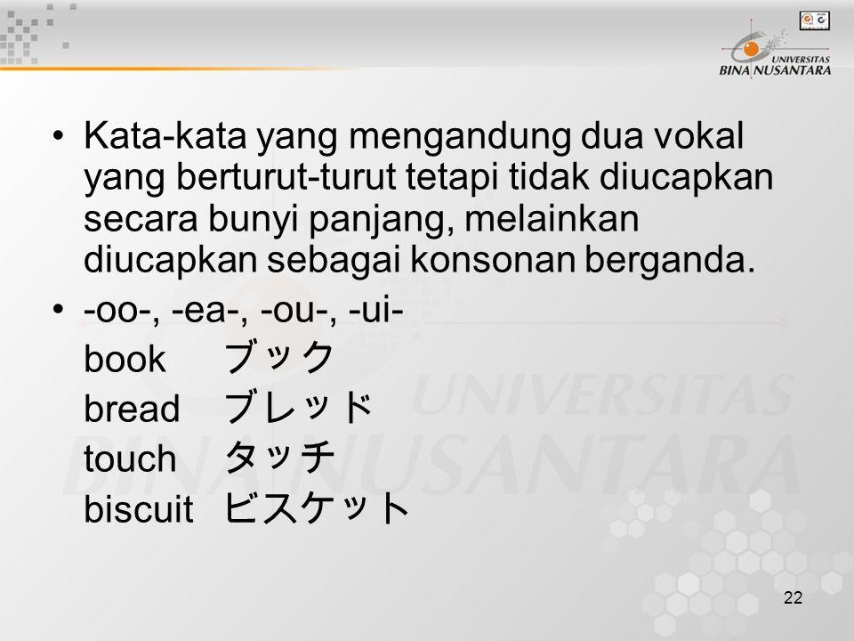22 Kata-kata yang mengandung dua vokal yang berturut-turut tetapi tidak diucapkan secara bunyi panjang, melainkan diucapkan sebagai konsonan berganda.