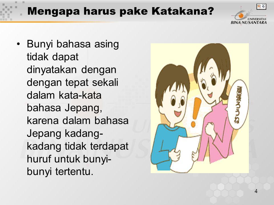 4 Mengapa harus pake Katakana? Bunyi bahasa asing tidak dapat dinyatakan dengan dengan tepat sekali dalam kata-kata bahasa Jepang, karena dalam bahasa