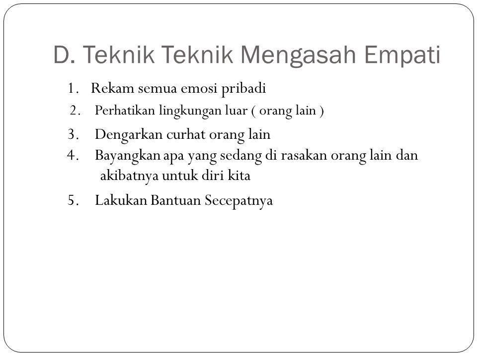 D. Teknik Teknik Mengasah Empati 1. Rekam semua emosi pribadi 2. Perhatikan lingkungan luar ( orang lain ) 3. Dengarkan curhat orang lain 4. Bayangkan