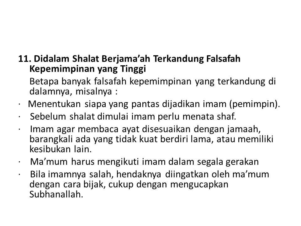 11. Didalam Shalat Berjama'ah Terkandung Falsafah Kepemimpinan yang Tinggi Betapa banyak falsafah kepemimpinan yang terkandung di dalamnya, misalnya :