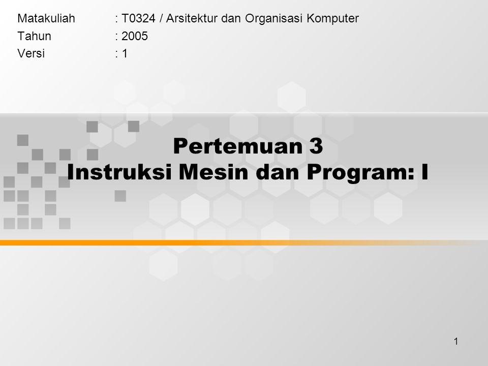 1 Pertemuan 3 Instruksi Mesin dan Program: I Matakuliah: T0324 / Arsitektur dan Organisasi Komputer Tahun: 2005 Versi: 1