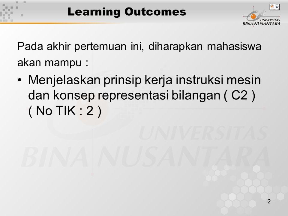 2 Learning Outcomes Pada akhir pertemuan ini, diharapkan mahasiswa akan mampu : Menjelaskan prinsip kerja instruksi mesin dan konsep representasi bilangan ( C2 ) ( No TIK : 2 )