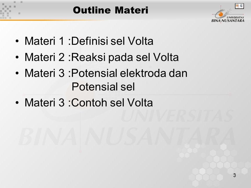 3 Outline Materi Materi 1 :Definisi sel Volta Materi 2 :Reaksi pada sel Volta Materi 3 :Potensial elektroda dan Potensial sel Materi 3 :Contoh sel Volta