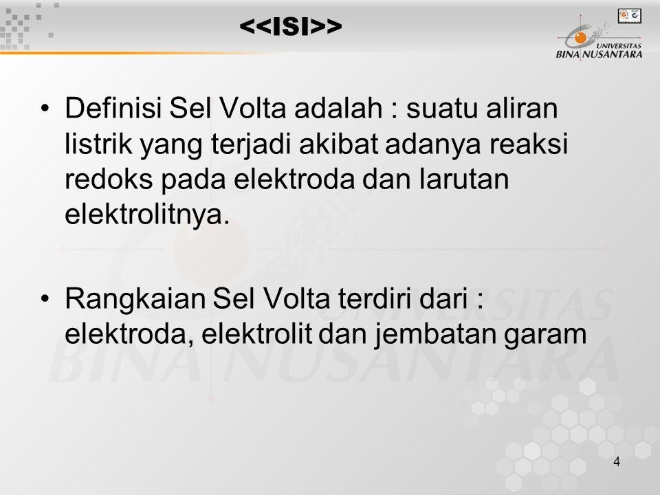 4 > Definisi Sel Volta adalah : suatu aliran listrik yang terjadi akibat adanya reaksi redoks pada elektroda dan larutan elektrolitnya.