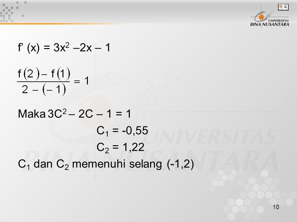 10 f' (x) = 3x 2 –2x – 1 Maka3C 2 – 2C – 1 = 1 C 1 = -0,55 C 2 = 1,22 C 1 dan C 2 memenuhi selang (-1,2)