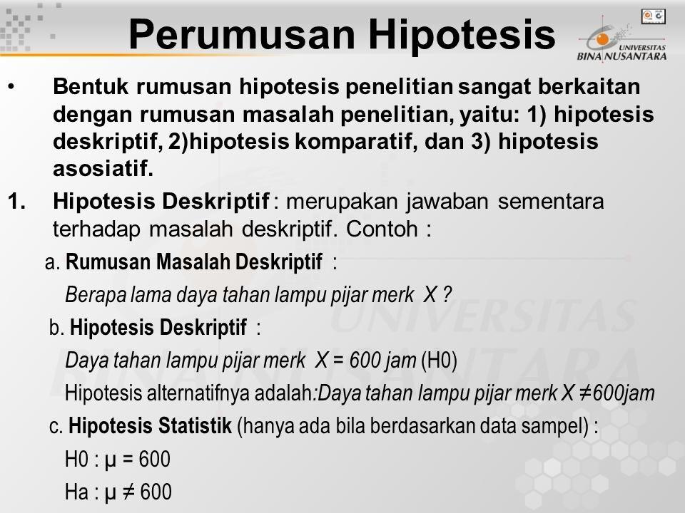 Perumusan Hipotesis Bentuk rumusan hipotesis penelitian sangat berkaitan dengan rumusan masalah penelitian, yaitu: 1) hipotesis deskriptif, 2)hipotesi