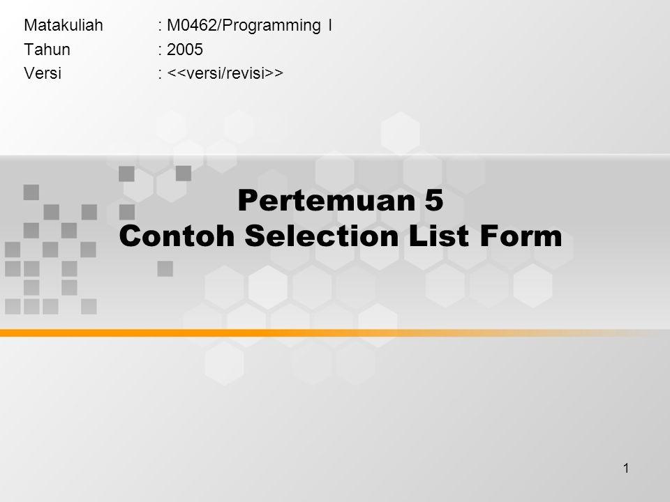 1 Pertemuan 5 Contoh Selection List Form Matakuliah: M0462/Programming I Tahun: 2005 Versi: >