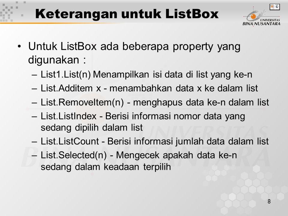8 Keterangan untuk ListBox Untuk ListBox ada beberapa property yang digunakan : –List1.List(n) Menampilkan isi data di list yang ke-n –List.Additem x