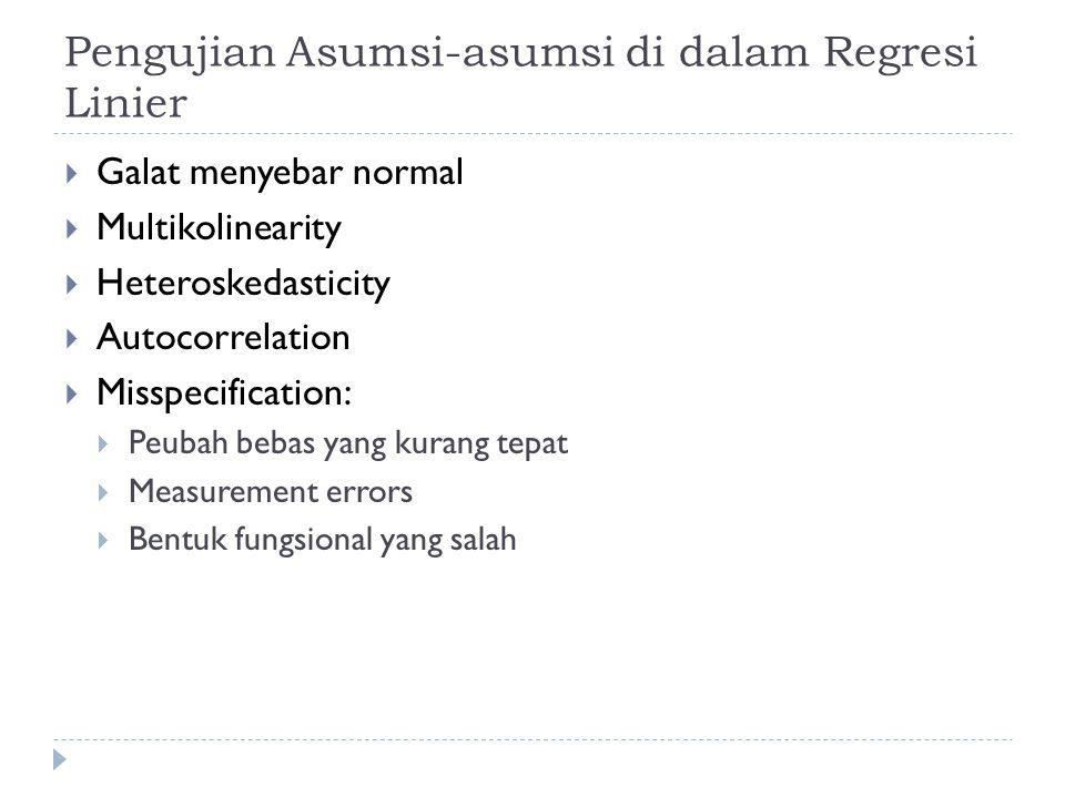 Pengujian Asumsi-asumsi di dalam Regresi Linier  Galat menyebar normal  Multikolinearity  Heteroskedasticity  Autocorrelation  Misspecification:  Peubah bebas yang kurang tepat  Measurement errors  Bentuk fungsional yang salah