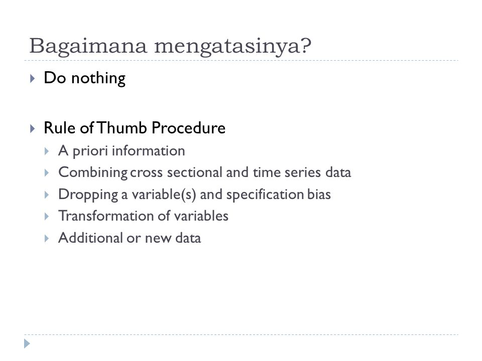 Bagaimana mengatasinya?  Do nothing  Rule of Thumb Procedure  A priori information  Combining cross sectional and time series data  Dropping a va