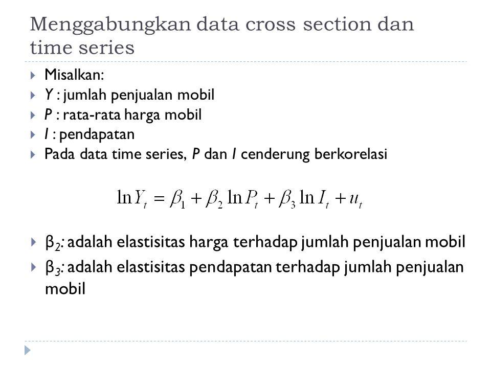 Menggabungkan data cross section dan time series  Misalkan:  Y : jumlah penjualan mobil  P : rata-rata harga mobil  I : pendapatan  Pada data tim