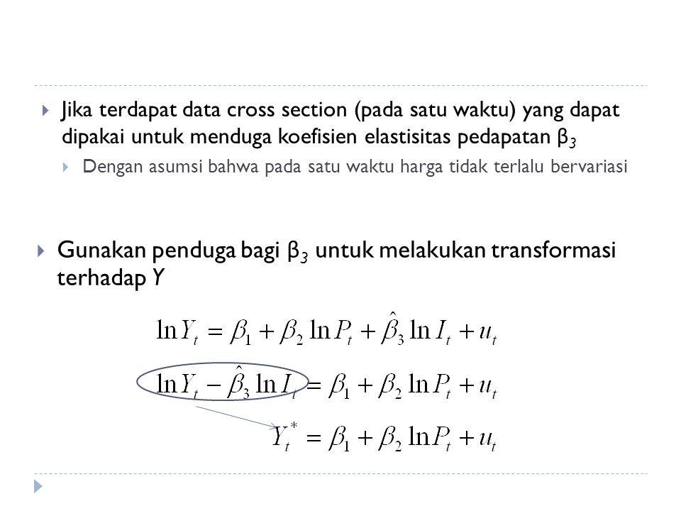  Jika terdapat data cross section (pada satu waktu) yang dapat dipakai untuk menduga koefisien elastisitas pedapatan β 3  Dengan asumsi bahwa pada satu waktu harga tidak terlalu bervariasi  Gunakan penduga bagi β 3 untuk melakukan transformasi terhadap Y