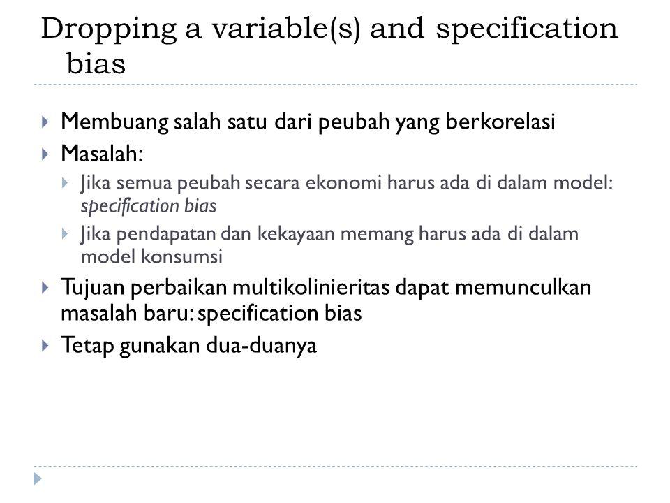 Dropping a variable(s) and specification bias  Membuang salah satu dari peubah yang berkorelasi  Masalah:  Jika semua peubah secara ekonomi harus ada di dalam model: specification bias  Jika pendapatan dan kekayaan memang harus ada di dalam model konsumsi  Tujuan perbaikan multikolinieritas dapat memunculkan masalah baru: specification bias  Tetap gunakan dua-duanya