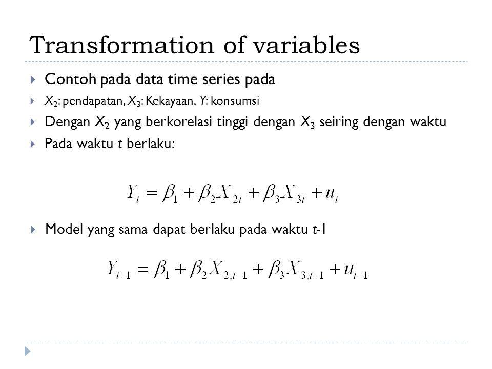 Transformation of variables  Contoh pada data time series pada  X 2 : pendapatan, X 3 : Kekayaan, Y: konsumsi  Dengan X 2 yang berkorelasi tinggi d