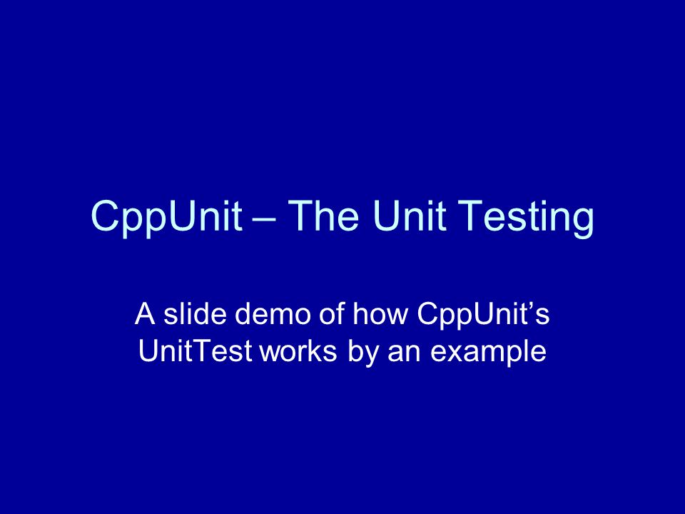 CppUnit – The Unit Testing A slide demo of how CppUnit's UnitTest works by an example