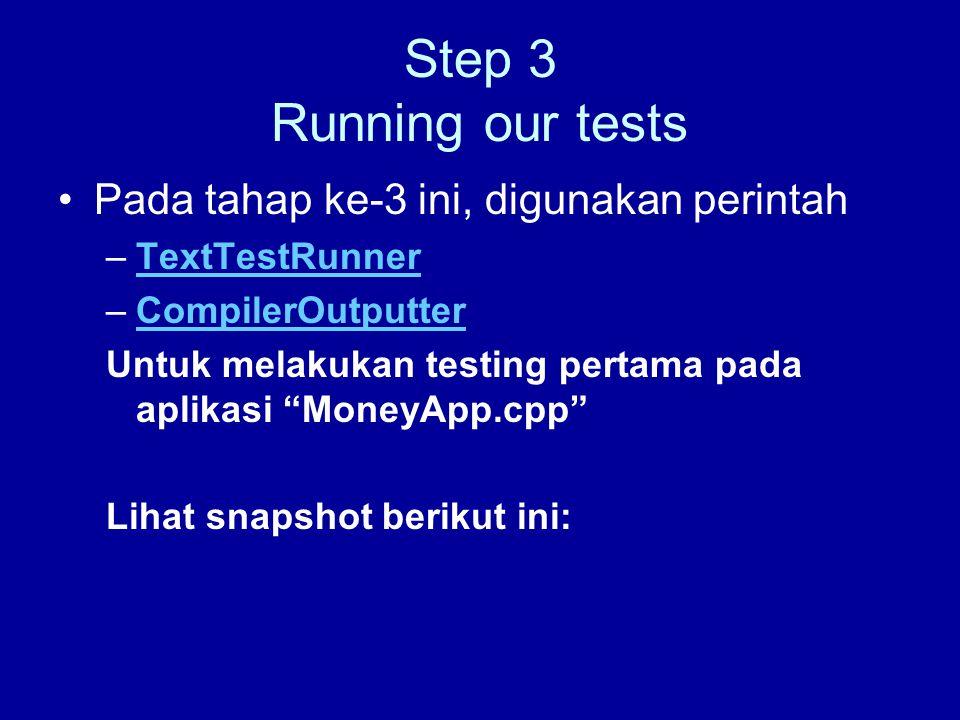 Step 3 Running our tests Pada tahap ke-3 ini, digunakan perintah –TextTestRunnerTextTestRunner –CompilerOutputterCompilerOutputter Untuk melakukan testing pertama pada aplikasi MoneyApp.cpp Lihat snapshot berikut ini: