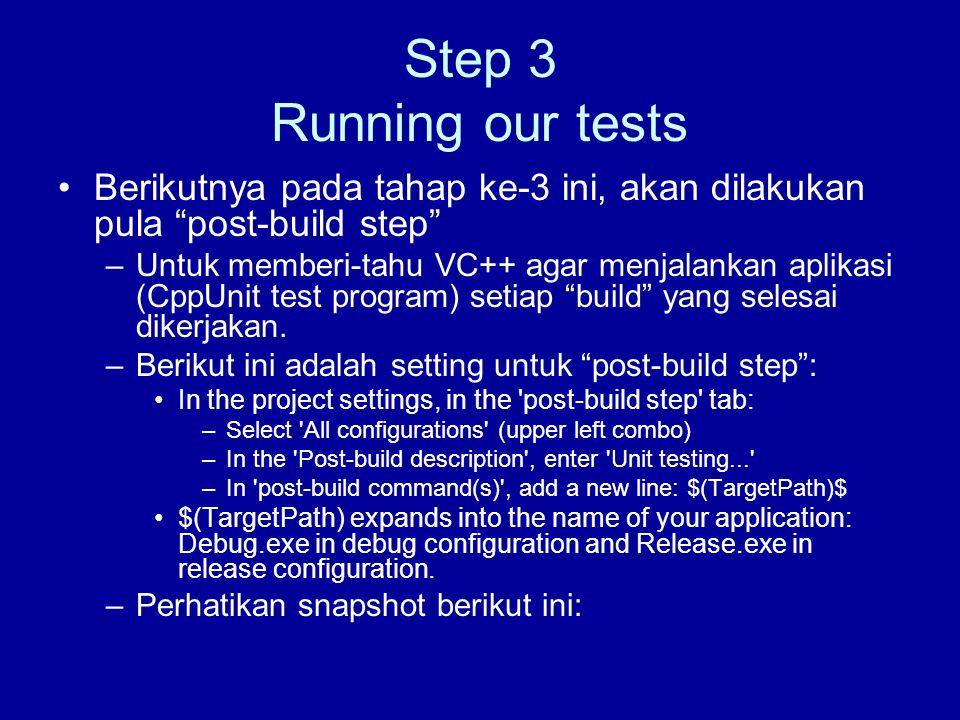 Step 3 Running our tests Berikutnya pada tahap ke-3 ini, akan dilakukan pula post-build step –Untuk memberi-tahu VC++ agar menjalankan aplikasi (CppUnit test program) setiap build yang selesai dikerjakan.