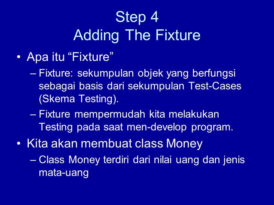 Step 4 Adding The Fixture Apa itu Fixture –Fixture: sekumpulan objek yang berfungsi sebagai basis dari sekumpulan Test-Cases (Skema Testing).
