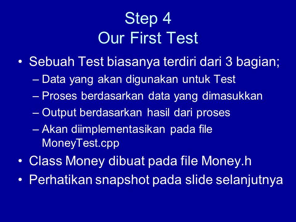 Step 4 Our First Test Sebuah Test biasanya terdiri dari 3 bagian; –Data yang akan digunakan untuk Test –Proses berdasarkan data yang dimasukkan –Output berdasarkan hasil dari proses –Akan diimplementasikan pada file MoneyTest.cpp Class Money dibuat pada file Money.h Perhatikan snapshot pada slide selanjutnya