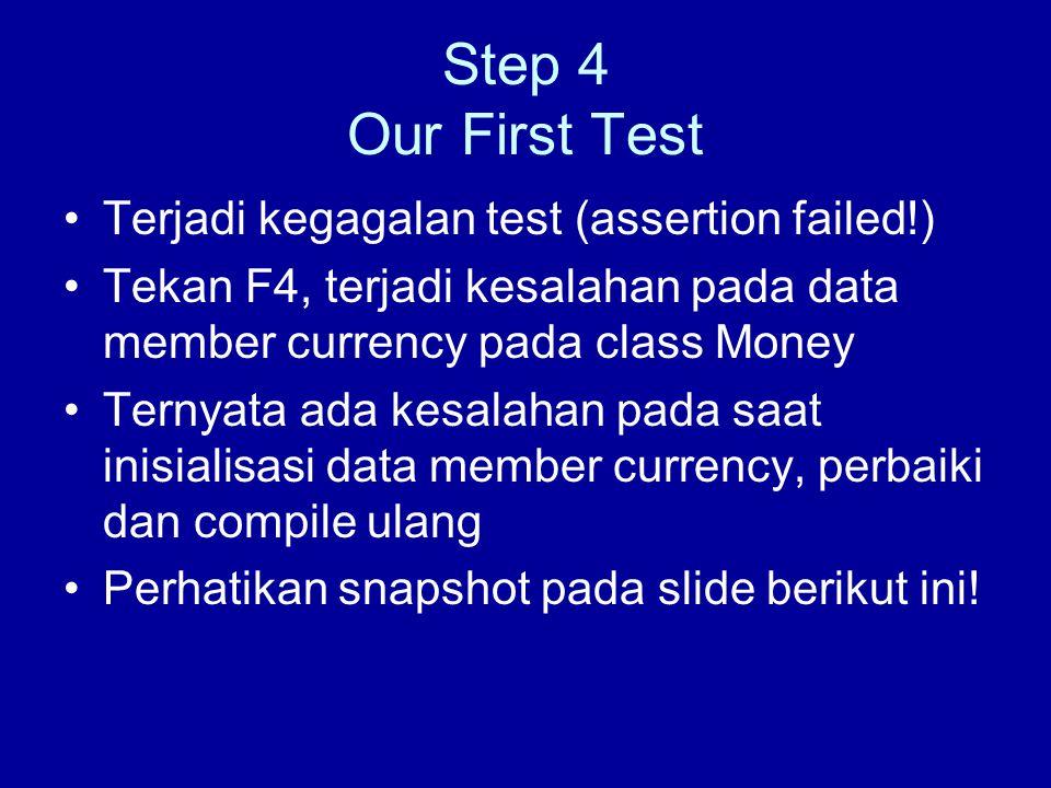 Step 4 Our First Test Terjadi kegagalan test (assertion failed!) Tekan F4, terjadi kesalahan pada data member currency pada class Money Ternyata ada kesalahan pada saat inisialisasi data member currency, perbaiki dan compile ulang Perhatikan snapshot pada slide berikut ini!
