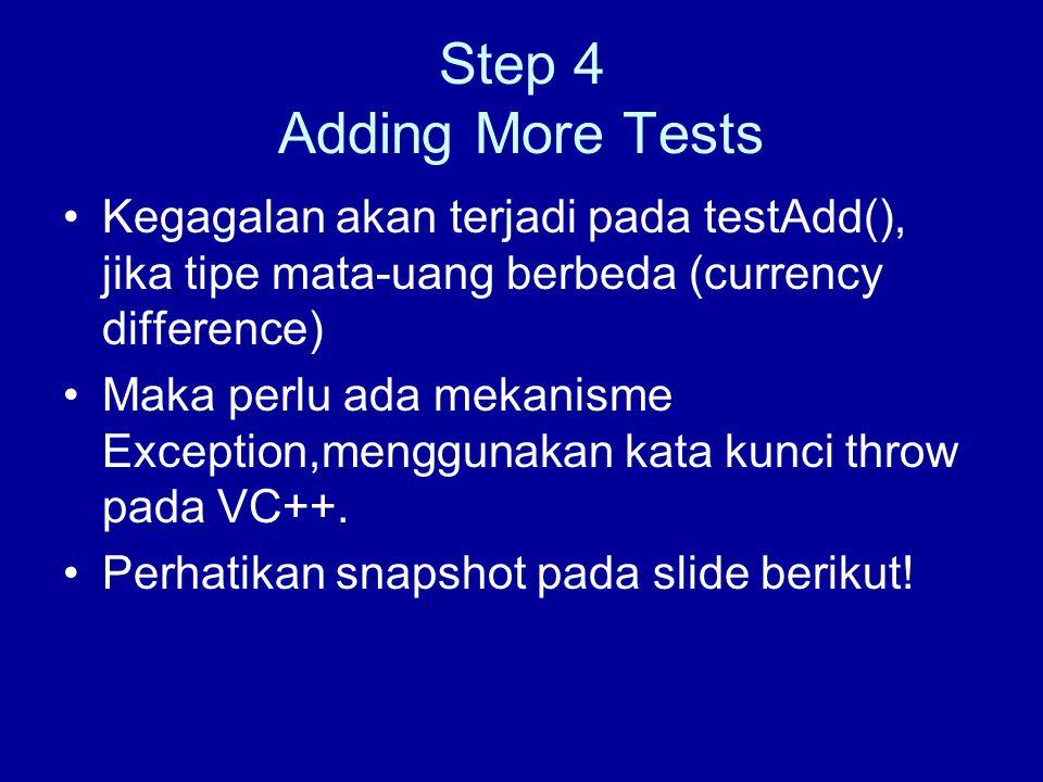 Step 4 Adding More Tests Kegagalan akan terjadi pada testAdd(), jika tipe mata-uang berbeda (currency difference) Maka perlu ada mekanisme Exception,menggunakan kata kunci throw pada VC++.