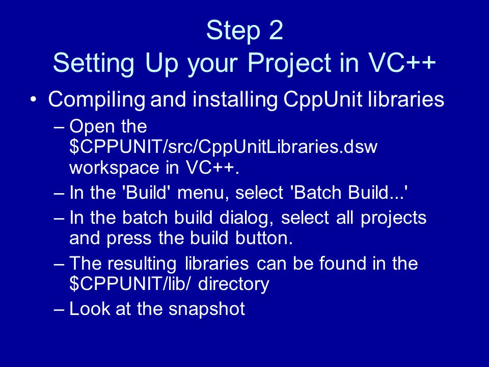 Step 2 Setting Up your Project in VC++ Compiling and installing CppUnit libraries –Open the $CPPUNIT/src/CppUnitLibraries.dsw workspace in VC++.
