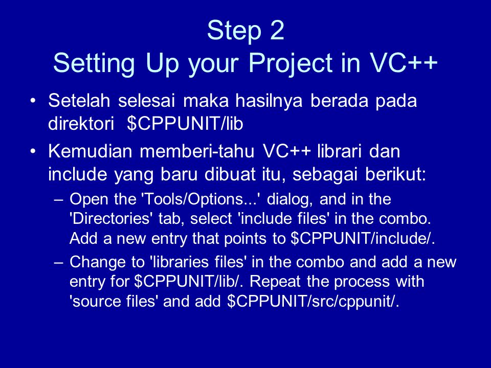 Step 2 Setting Up your Project in VC++ Setelah selesai maka hasilnya berada pada direktori $CPPUNIT/lib Kemudian memberi-tahu VC++ librari dan include yang baru dibuat itu, sebagai berikut: –Open the Tools/Options... dialog, and in the Directories tab, select include files in the combo.