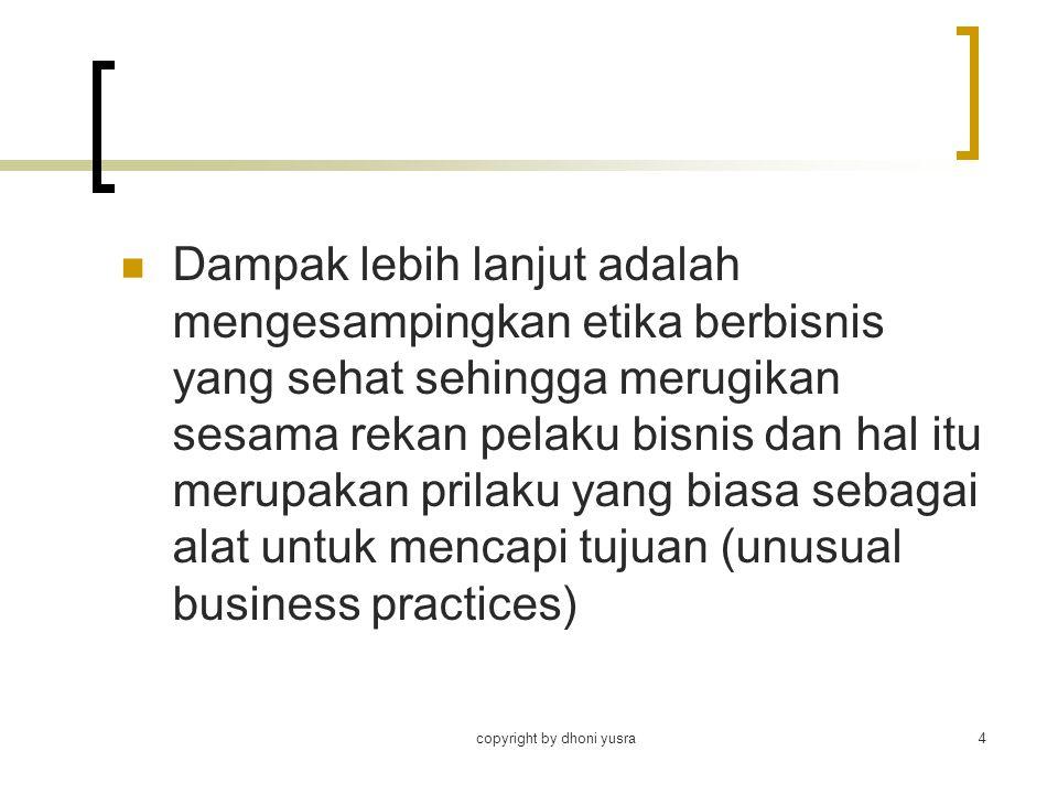 copyright by dhoni yusra4 Dampak lebih lanjut adalah mengesampingkan etika berbisnis yang sehat sehingga merugikan sesama rekan pelaku bisnis dan hal