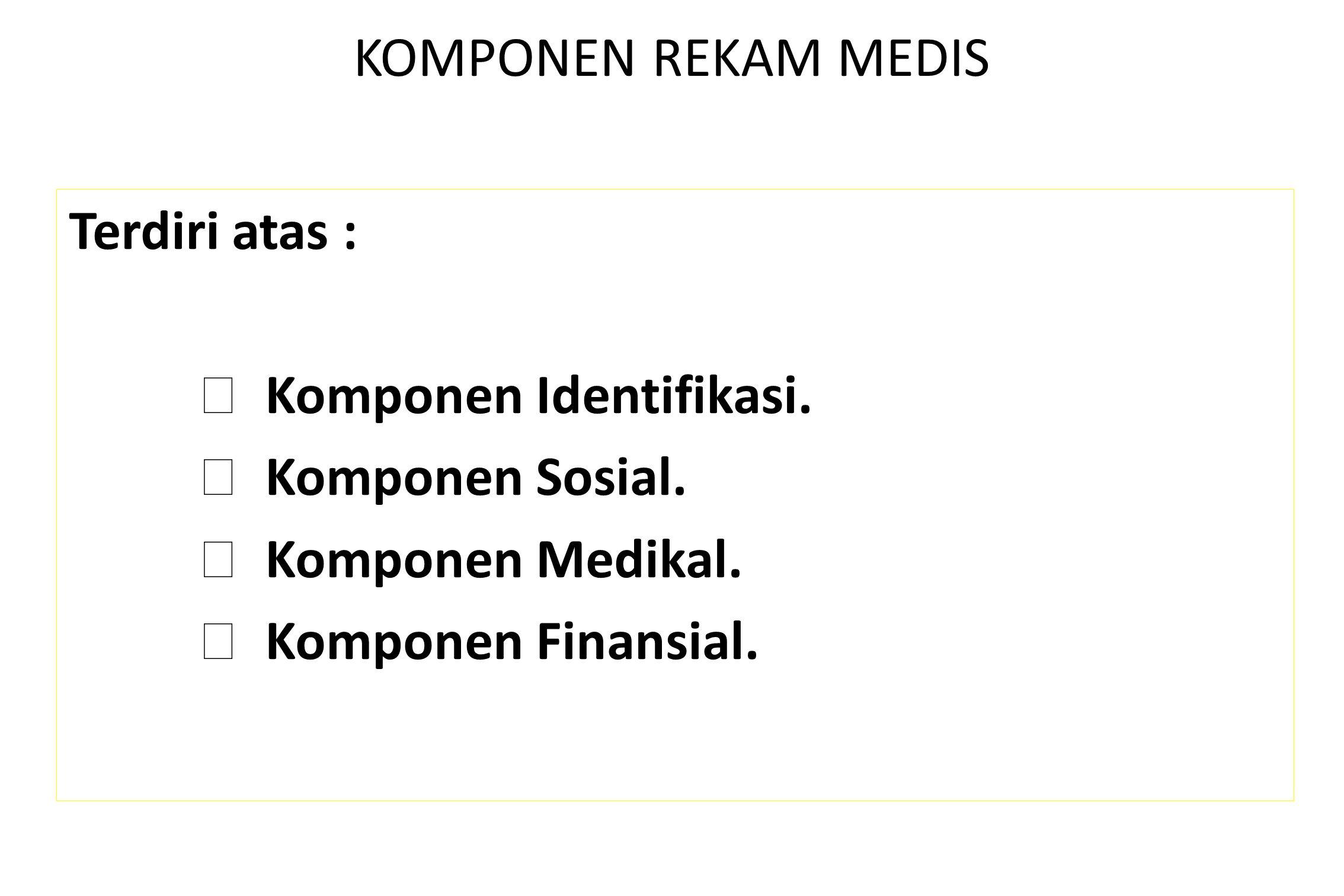 KOMPONEN REKAM MEDIS Terdiri atas :  Komponen Identifikasi.  Komponen Sosial.  Komponen Medikal.  Komponen Finansial.