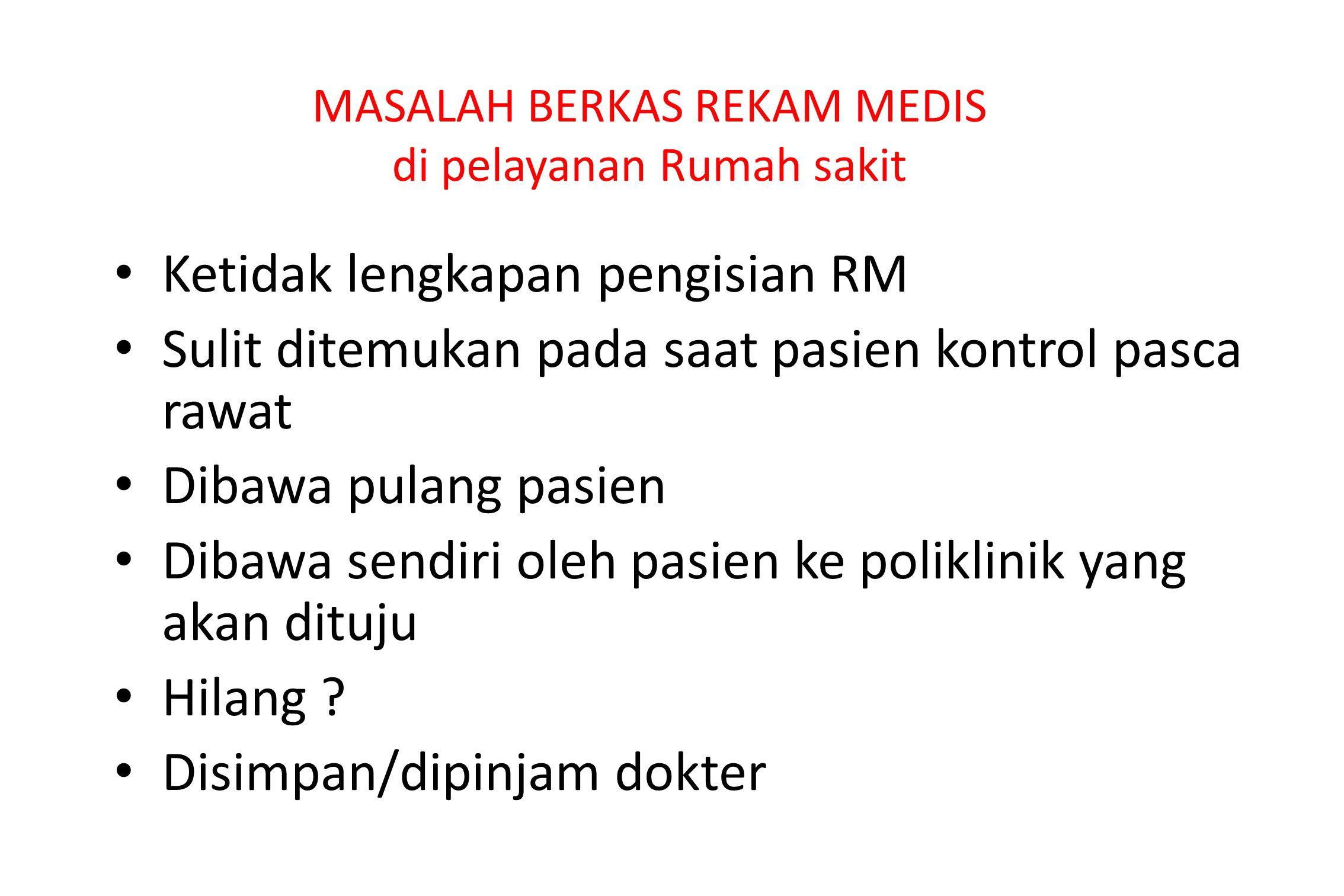 MASALAH BERKAS REKAM MEDIS di pelayanan Rumah sakit Ketidak lengkapan pengisian RM Sulit ditemukan pada saat pasien kontrol pasca rawat Dibawa pulang