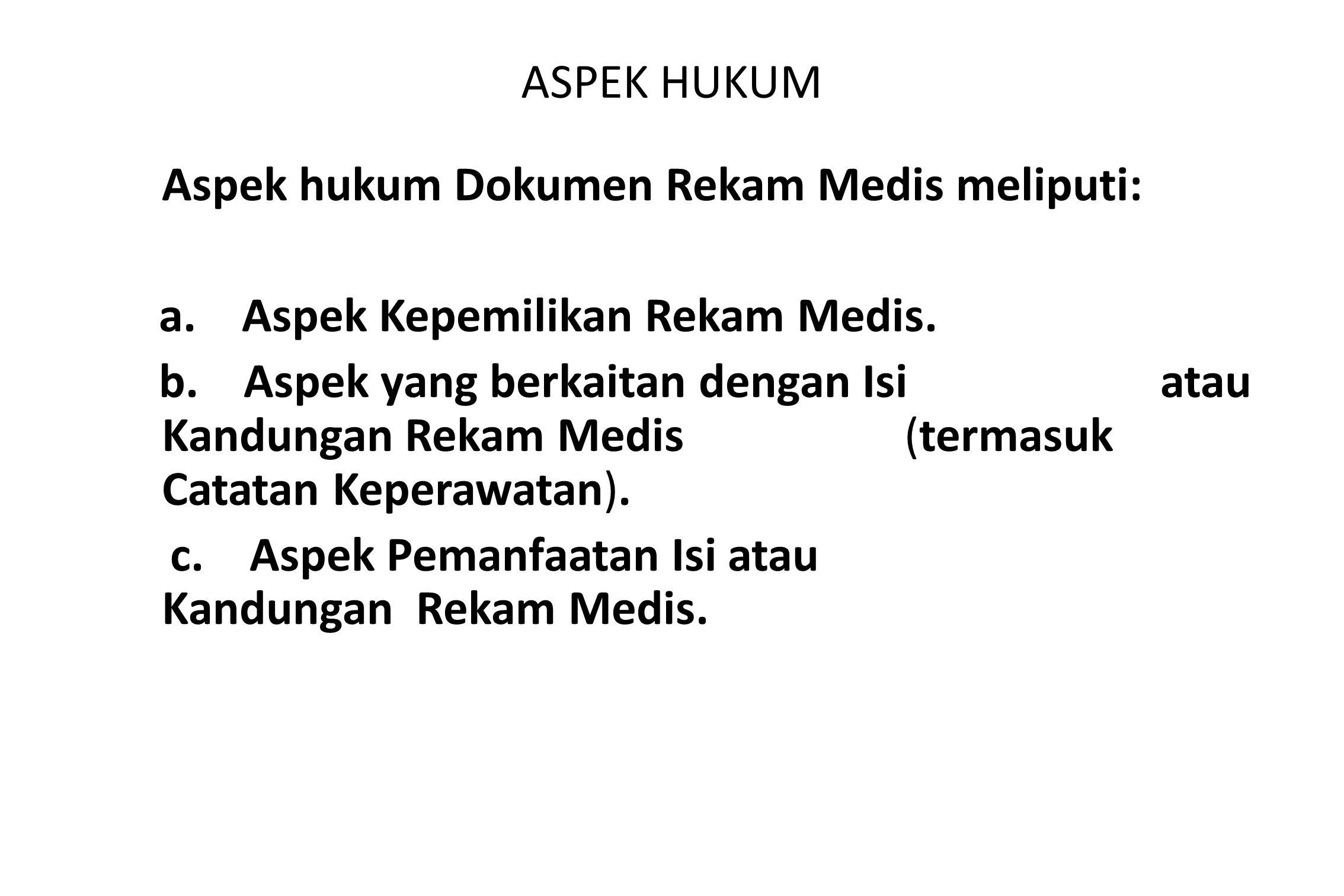 ASPEK HUKUM Aspek hukum Dokumen Rekam Medis meliputi: a. Aspek Kepemilikan Rekam Medis. b. Aspek yang berkaitan dengan Isi atau Kandungan Rekam Medis