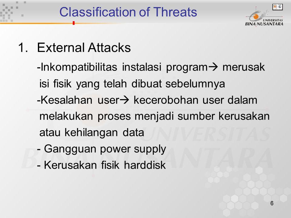 6 Classification of Threats 1.External Attacks -Inkompatibilitas instalasi program  merusak isi fisik yang telah dibuat sebelumnya -Kesalahan user  kecerobohan user dalam melakukan proses menjadi sumber kerusakan atau kehilangan data - Gangguan power supply - Kerusakan fisik harddisk