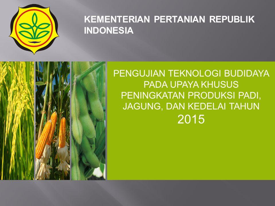 PENGUJIAN TEKNOLOGI BUDIDAYA PADA UPAYA KHUSUS PENINGKATAN PRODUKSI PADI, JAGUNG, DAN KEDELAI TAHUN 2015 KEMENTERIAN PERTANIAN REPUBLIK INDONESIA