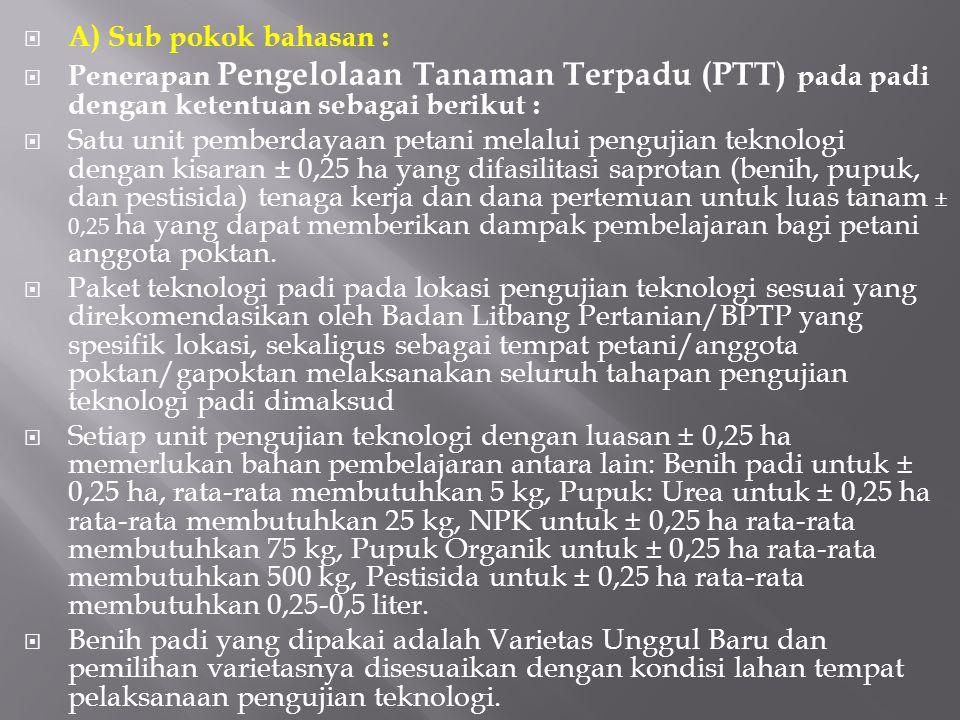 A) Sub pokok bahasan :  Penerapan Pengelolaan Tanaman Terpadu (PTT) pada padi dengan ketentuan sebagai berikut :  Satu unit pemberdayaan petani me