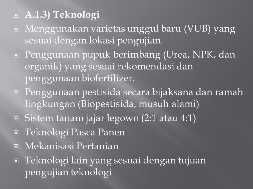  A.1.3) Teknologi  Menggunakan varietas unggul baru (VUB) yang sesuai dengan lokasi pengujian.  Penggunaan pupuk berimbang (Urea, NPK, dan organik)