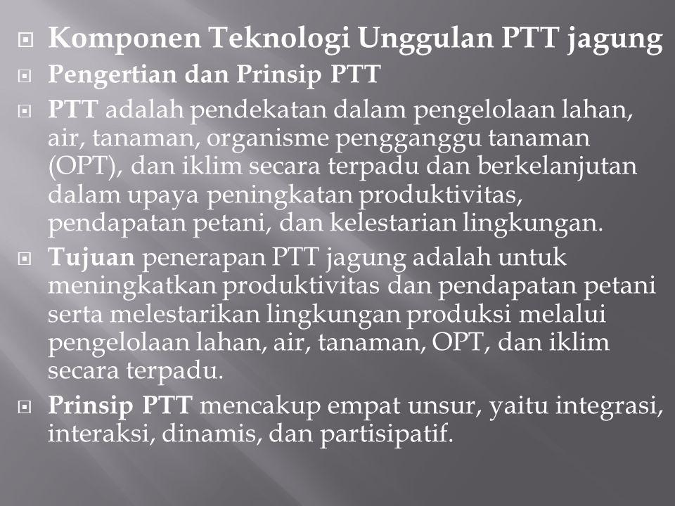  Komponen Teknologi Unggulan PTT jagung  Pengertian dan Prinsip PTT  PTT adalah pendekatan dalam pengelolaan lahan, air, tanaman, organisme penggan