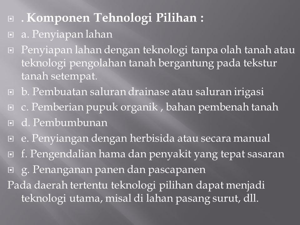 . Komponen Tehnologi Pilihan :  a. Penyiapan lahan  Penyiapan lahan dengan teknologi tanpa olah tanah atau teknologi pengolahan tanah bergantung pa