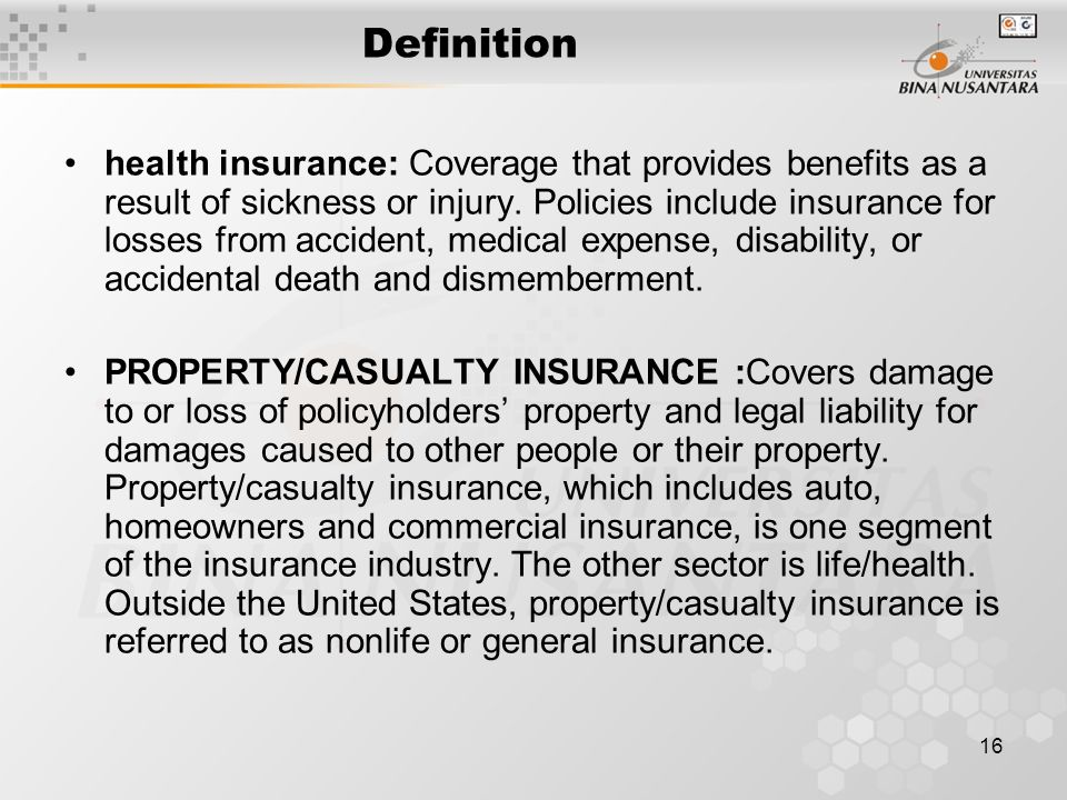 16 Definition health insurance: Coverage that provides benefits as a result of sickness or injury.