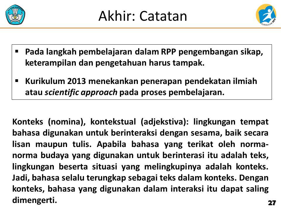 Akhir: Catatan 27  Pada langkah pembelajaran dalam RPP pengembangan sikap, keterampilan dan pengetahuan harus tampak.  Kurikulum 2013 menekankan pen