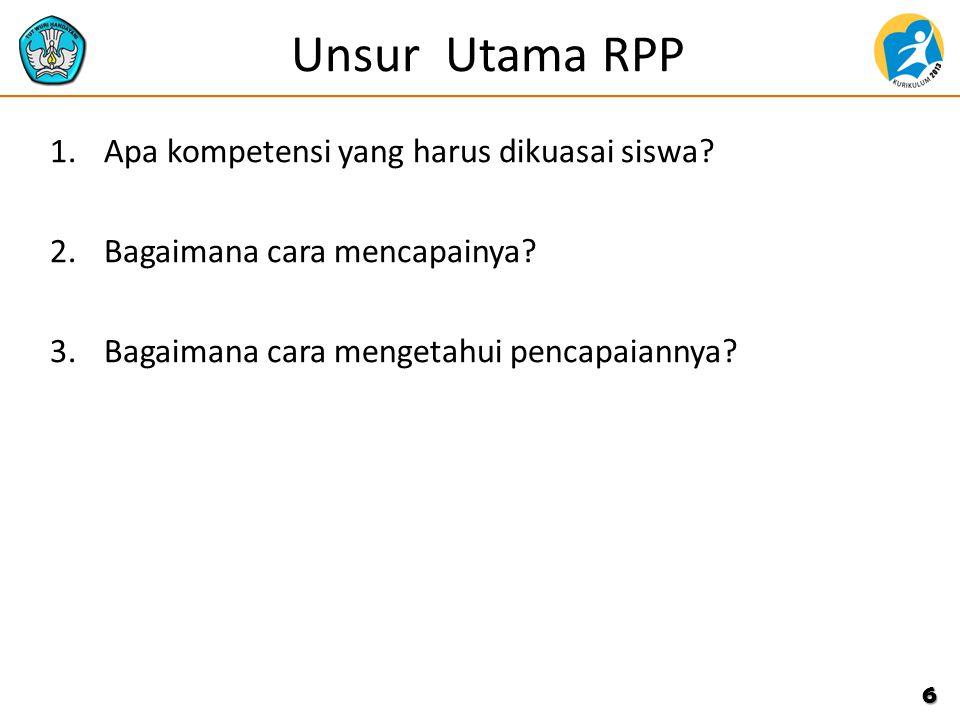 Unsur Utama RPP 1.Apa kompetensi yang harus dikuasai siswa? 2.Bagaimana cara mencapainya? 3.Bagaimana cara mengetahui pencapaiannya? 6