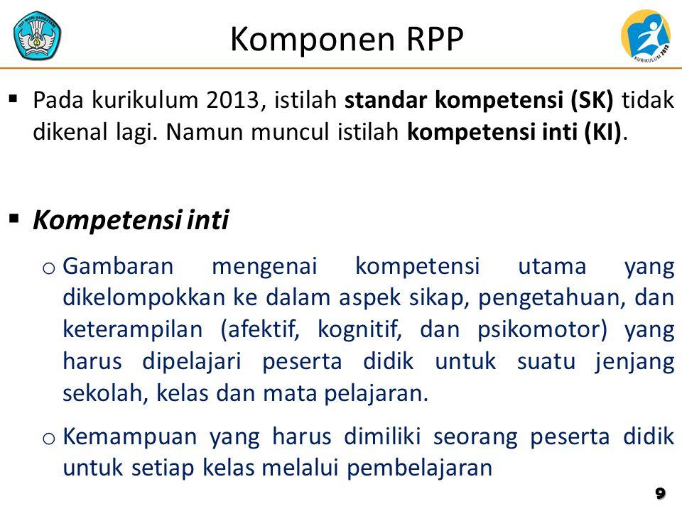 Komponen RPP  Pada kurikulum 2013, istilah standar kompetensi (SK) tidak dikenal lagi. Namun muncul istilah kompetensi inti (KI).  Kompetensi inti o