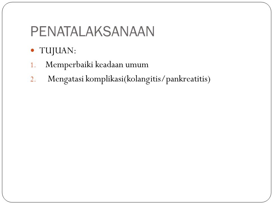 PENATALAKSANAAN TUJUAN: 1. Memperbaiki keadaan umum 2. Mengatasi komplikasi(kolangitis/pankreatitis)