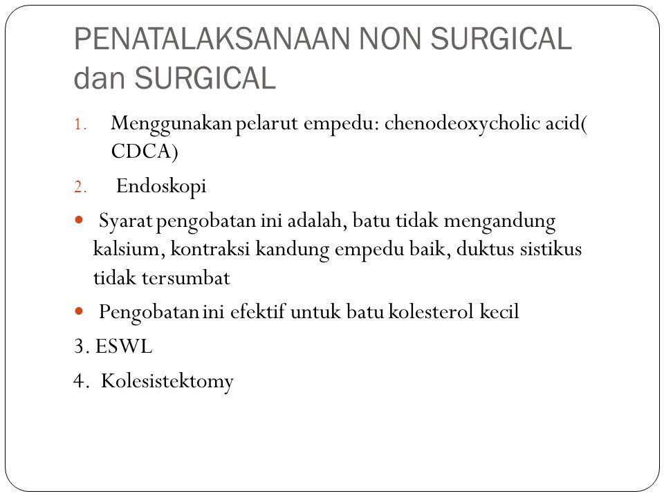 PENATALAKSANAAN NON SURGICAL dan SURGICAL 1. Menggunakan pelarut empedu: chenodeoxycholic acid( CDCA) 2. Endoskopi Syarat pengobatan ini adalah, batu